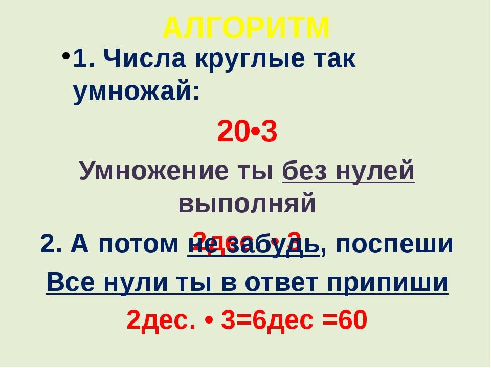 АЛГОРИТМ 1. Числа круглые так умножай: 20•3 Умножение ты без нулей выполняй 2...