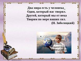 Два мира есть у человека_ Один, который нас творил. Другой, который мы от век