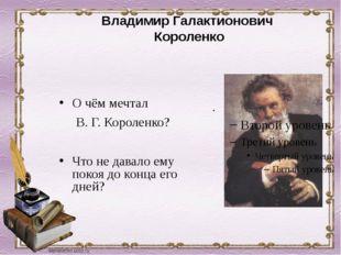 О чём мечтал В. Г. Короленко? Что не давало ему покоя до конца его дней? Вла