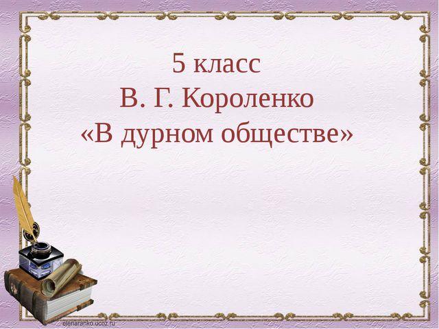5 класс В. Г. Короленко «В дурном обществе»