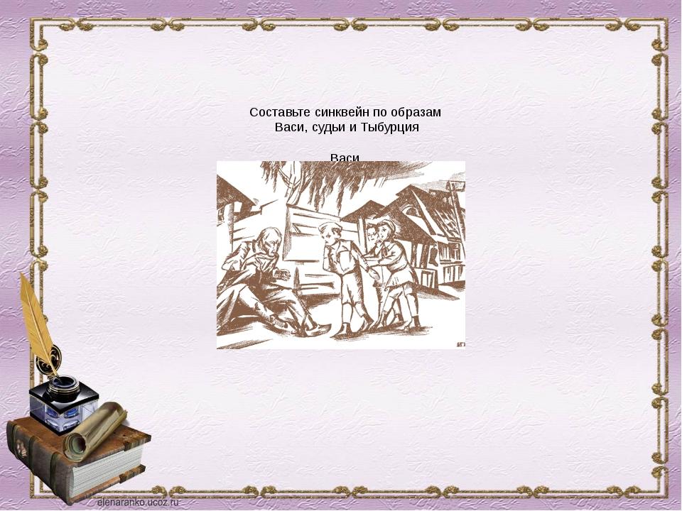 Составьте синквейн по образам Васи, судьи и Тыбурция Васи