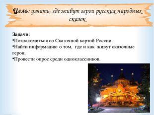 Цель: узнать, где живут герои русских народных сказок Задачи: Познакомиться с