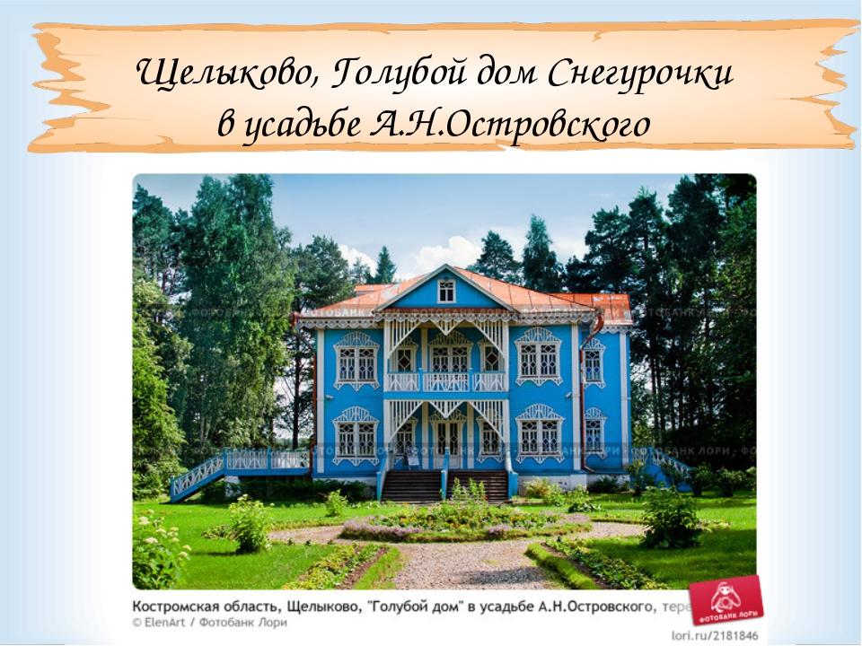 Щелыково, Голубой дом Снегурочки в усадьбе А.Н.Островского