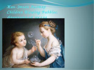 Жан-Этьен Лиотар Children Blowing Bubbles, французская школа