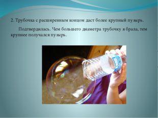 2. Трубочка с расширенным концом даст более крупный пузырь. Подтвердилась. Ч