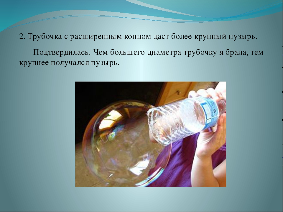 2. Трубочка с расширенным концом даст более крупный пузырь. Подтвердилась. Ч...