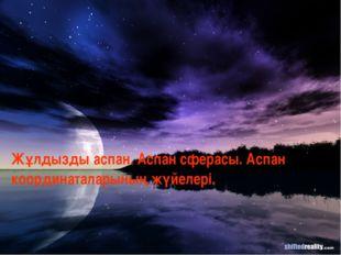 Жұлдызды аспан. Аспан сферасы. Аспан координаталарының жүйелері.