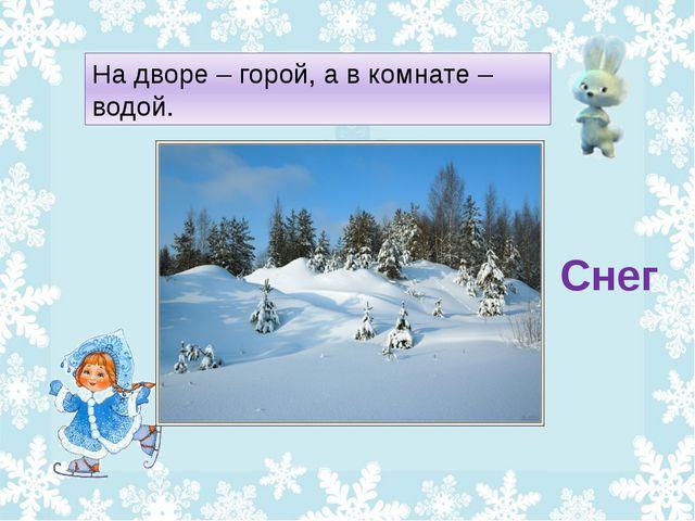 На дворе – горой, а в комнате – водой. Снег