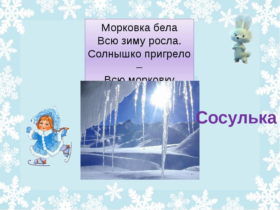 Морковка бела Всю зиму росла. Солнышко пригрело – Всю морковку съело. Сосулька