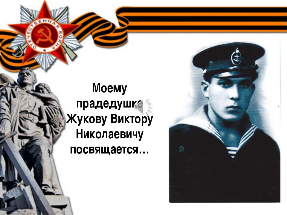 Моему прадедушке Жукову Виктору Николаевичу посвящается…