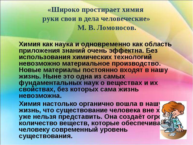 «Широко простирает химия руки свои в дела человеческие» М. В. Ломоносов. Хим...
