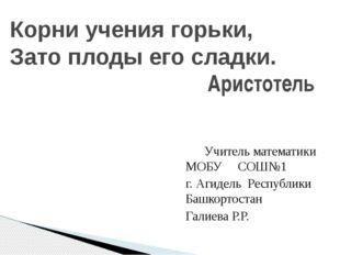 Учитель математики МОБУ СОШ№1 г. Агидель Республики Башкортостан Галиева Р.Р