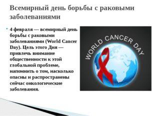 4 февраля — всемирный день борьбы с раковыми заболеваниями (World Cancer Day)