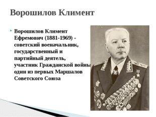 Ворошилов Климент Ефремович (1881-1969) - советскийвоеначальник, государстве