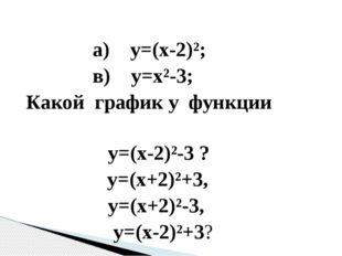 а) у=(х-2)²; в) у=х²-3; Какой график у функции у=(х-2)²-3 ? у=(х+2)²+3, у=(х