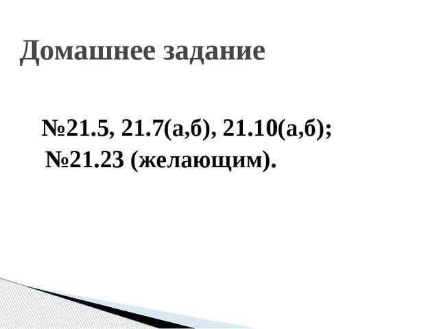 №21.5, 21.7(а,б), 21.10(а,б); №21.23 (желающим). Домашнее задание