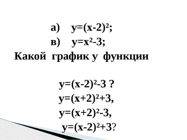 а) у=(х-2)²; в) у=х²-3; Какой график у функции у=(х-2)²-3 ? у=(х+2)²+3, у=(х...