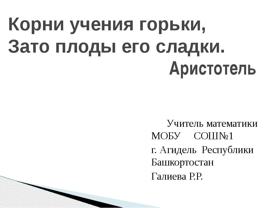 Учитель математики МОБУ СОШ№1 г. Агидель Республики Башкортостан Галиева Р.Р...