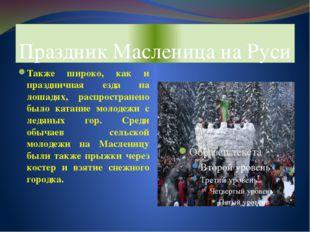 Праздник Масленица на Руси Также широко, как и праздничная езда на лошадях, р