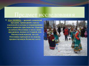 Предмет исследования МАСЛЕНИЦА – древний славянский праздник, пришедший к нам