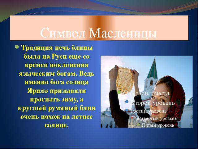 Символ Масленицы Традиция печь блины была на Руси еще со времен поклонения яз...