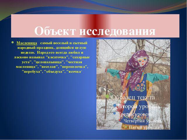 Объект исследования Масленица ‑ самый веселый и сытный народный праздник, для...