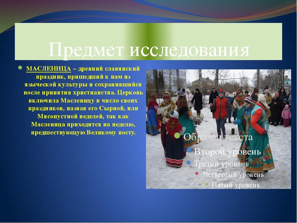 Предмет исследования МАСЛЕНИЦА – древний славянский праздник, пришедший к нам...