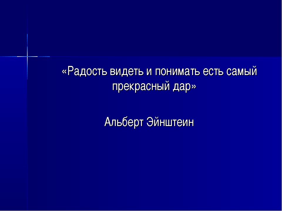 «Радость видеть и понимать есть самый прекрасный дар» Альберт Эйнштеин