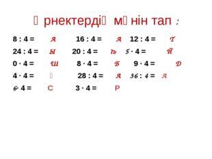 Өрнектердің мәнін тап : 8 : 4 = А 16 : 4 = А 12 : 4 = Т 24 : 4 = Ы 20 : 4 = Һ