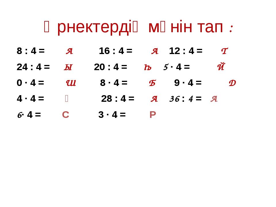 Өрнектердің мәнін тап : 8 : 4 = А 16 : 4 = А 12 : 4 = Т 24 : 4 = Ы 20 : 4 = Һ...