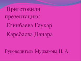 Приготовили презентацию: Егинбаева Гаухар Каребаева Данара Руководитель Мурз