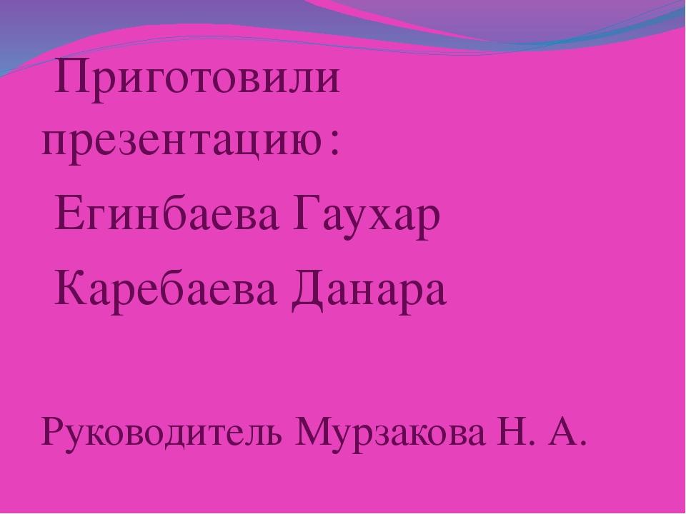 Приготовили презентацию: Егинбаева Гаухар Каребаева Данара Руководитель Мурз...