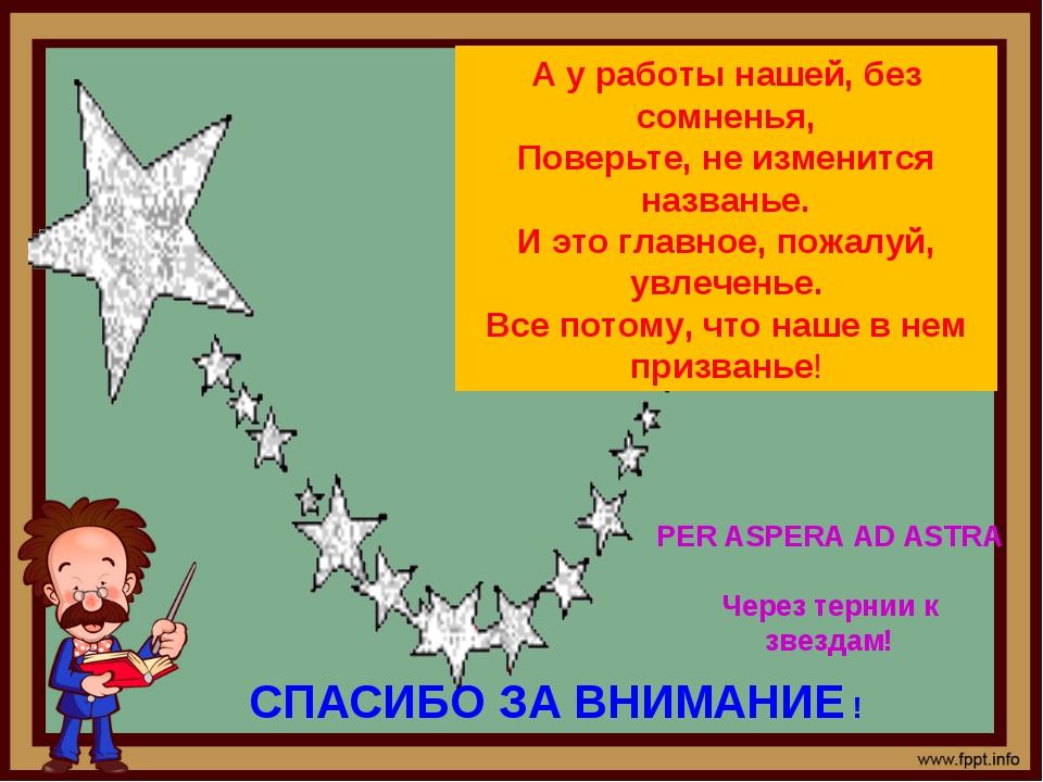 PER ASPERA AD ASTRA Через тернии к звездам! СПАСИБО ЗА ВНИМАНИЕ ! А у работы...