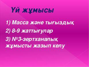 Үй жұмысы 1) Масса және тығыздық 2) 8-9 жаттығулар 3) №3-зертханалық жұмысты