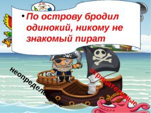 По острову бродил одинокий, никому не знакомый пират Что-то ему подсказывало