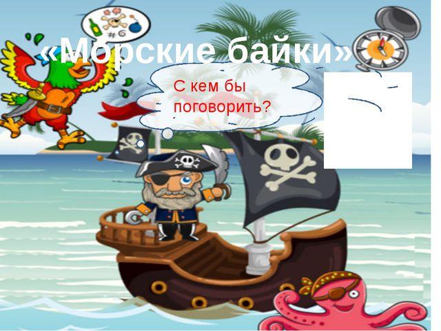 Где же наш корабль? У какого острова он стоит? «Морские байки»