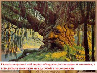 Сказано-сделано, всё дерево ободрали до последнего листочка, а всю добычу под