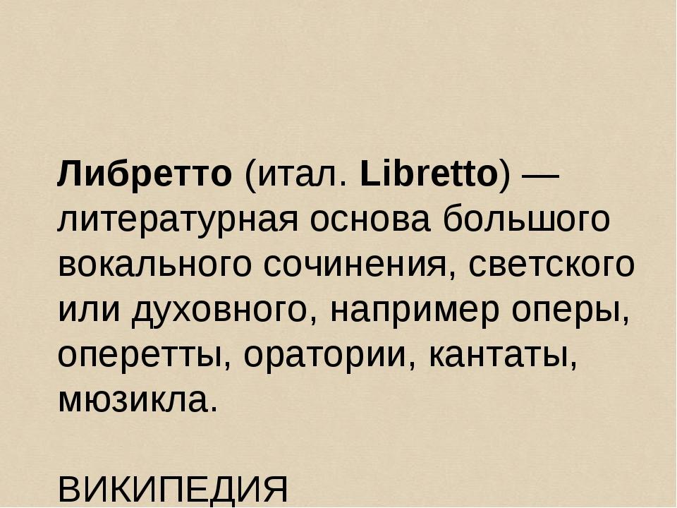 Либретто (итал. Libretto) — литературная основа большого вокального сочинения...