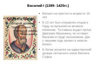 Василий I (1389- 1425гг.) Взошел на престол в возрасте 19 лет. В 13 лет был о