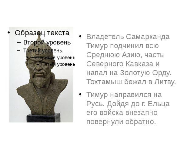 Владетель Самарканда Тимур подчинил всю Среднюю Азию, часть Северного Кавказа...