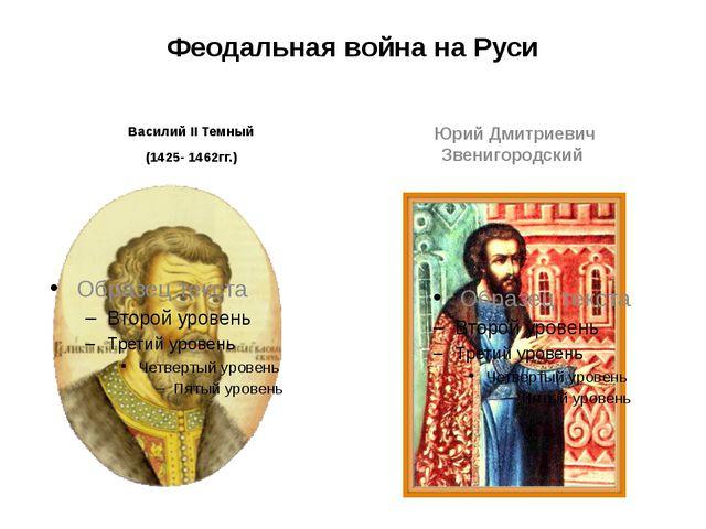Феодальная война на Руси Василий II Темный (1425- 1462гг.) Юрий Дмитриевич Зв...