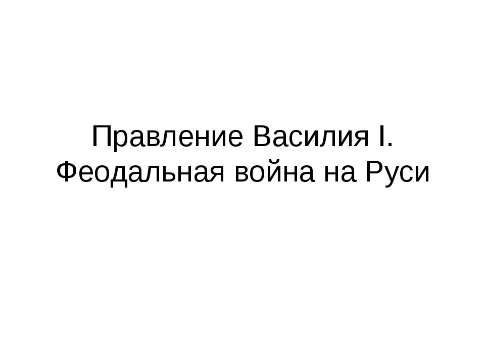 Правление Василия I. Феодальная война на Руси