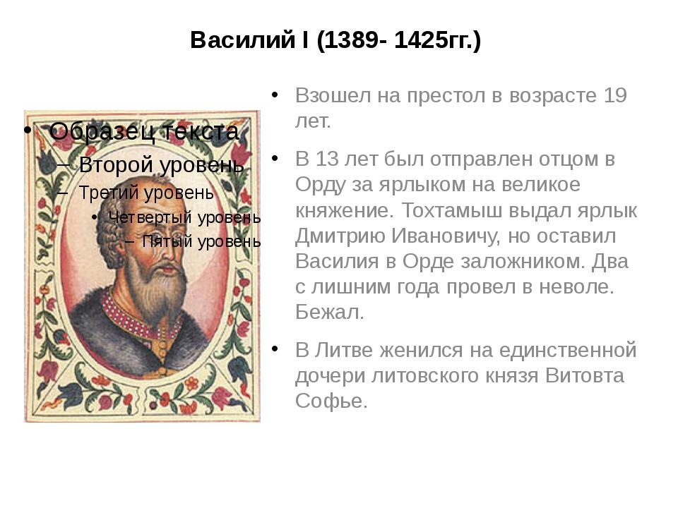 Василий I (1389- 1425гг.) Взошел на престол в возрасте 19 лет. В 13 лет был о...