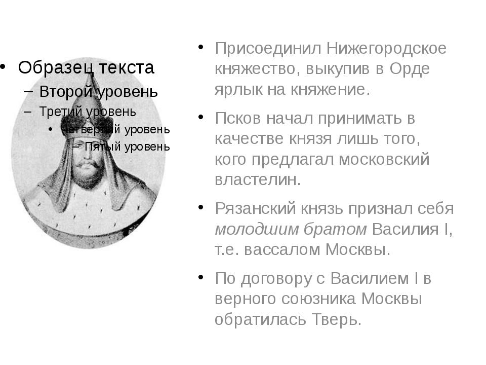 Присоединил Нижегородское княжество, выкупив в Орде ярлык на княжение. Псков...