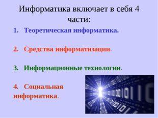 Информатика включает в себя 4 части: Теоретическая информатика. Средства инфо