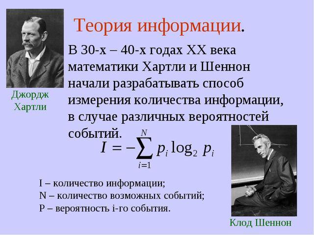 Теория информации. В 30-х – 40-х годах XX века математики Хартли и Шеннон на...