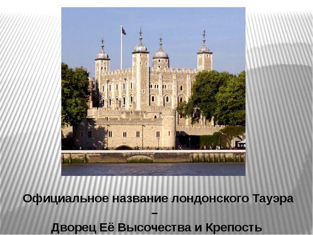 Официальное название лондонского Тауэра – Дворец Её Высочества и Крепость