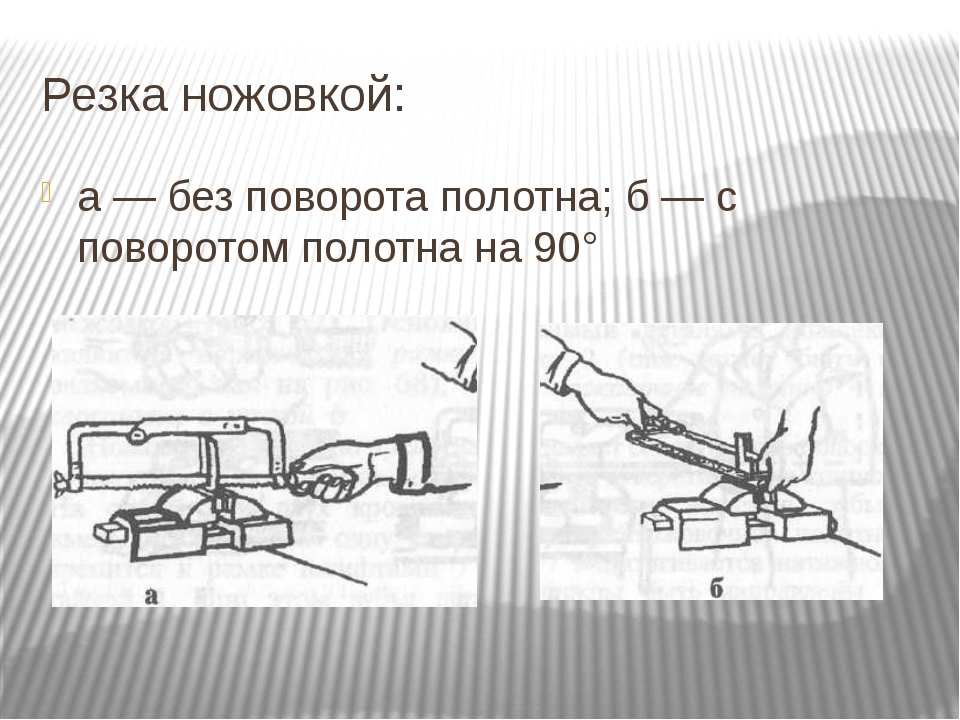Резка ножовкой: а — без поворота полотна; б — с поворотом полотна на 90°