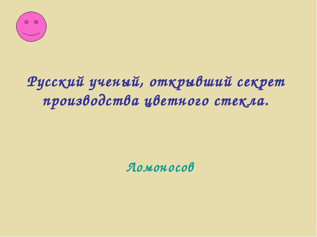 Ломоносов Русский ученый, открывший секрет производства цветного стекла.