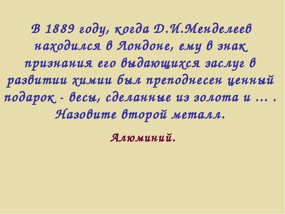 В 1889 году, когда Д.И.Менделеев находился в Лондоне, ему в знак признания е...